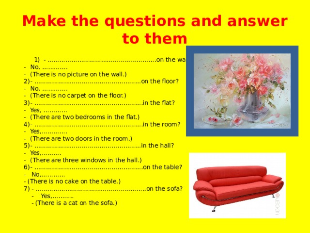Make the questions and answer to them  1)  - ……………………………………………….on the wall?  -  No, ………….  -  (There is no picture on the wall.)  2)  - ………………………………………………on the floor?  -  No, ………….  -  (There is no carpet on the floor.)  3)  - ……………………………………………….in the flat?  -  Yes, …………  -  (There are two bedrooms in the flat.)  4)  - ……………………………………………….in the room?  -  Yes,………….  -  (There are two doors in the room.)  5)  - ………………………………………………in the hall?  -  Yes,……….  -  (There are three windows in the hall.)  6)  - ……………………………………………….on the table?  - No,…………  - (There is no cake on the table.)  7) - ………………………………………………..on the sofa?  - Yes,………..  - (There is a cat on the sofa.)
