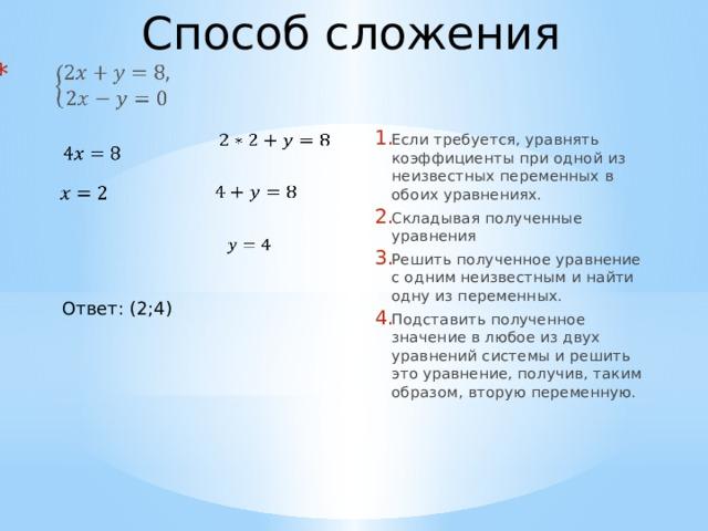 Способ сложения   Если требуется, уравнять коэффициенты при одной из неизвестных переменных в обоих уравнениях. Складывая полученные уравнения Решить полученное уравнение с одним неизвестным и найти одну из переменных. Подставить полученное значение в любое из двух уравнений системы и решить это уравнение, получив, таким образом, вторую переменную.     Ответ: (2;4)