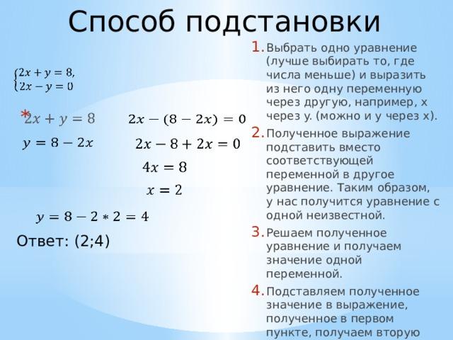 Способ подстановки Выбрать одно уравнение (лучше выбирать то, где числа меньше) и выразить из него одну переменную через другую, например, x через y. (можно и y через x). Полученное выражение подставить вместо соответствующей переменной в другое уравнение. Таким образом, у нас получится уравнение с одной неизвестной. Решаем полученное уравнение и получаем значение одной переменной. Подставляем полученное значение в выражение, полученное в первом пункте, получаем вторую неизвестную из решения.         Ответ: (2;4)