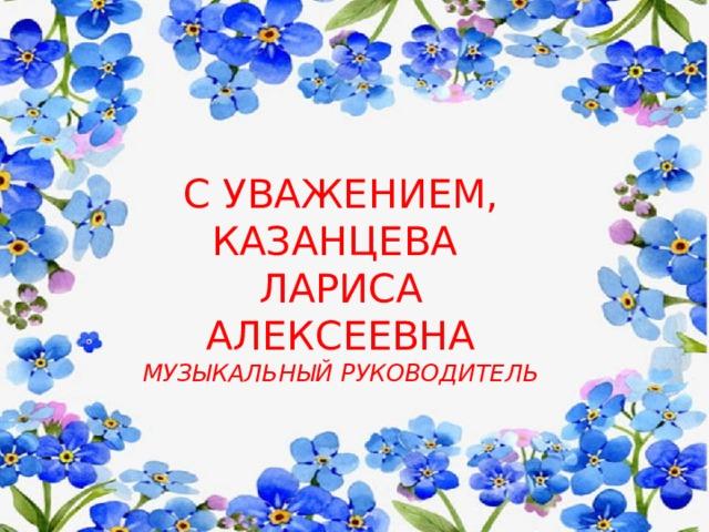 С УВАЖЕНИЕМ,  КАЗАНЦЕВА  ЛАРИСА  АЛЕКСЕЕВНА  МУЗЫКАЛЬНЫЙ РУКОВОДИТЕЛЬ