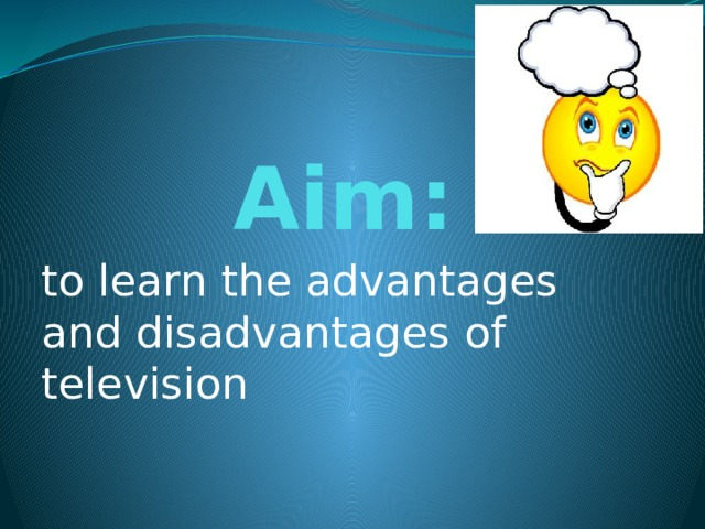 Aim : to learn the advantages and disadvantages of television