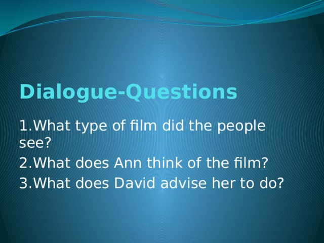 Dialogue-Questions   1.What type of film did the people see? 2.What does Ann think of the film? 3.What does David advise her to do?