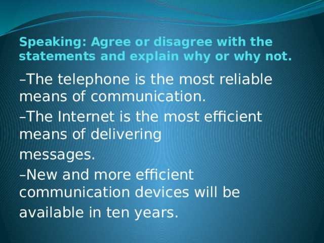 Speaking: Agree or disagree with the statements and explain why or why not. – The telephone is the most reliable means of communication. – The Internet is the most efficient means of delivering messages. – New and more efficient communication devices will be available in ten years.