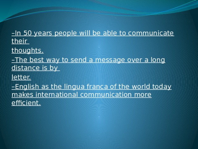 – In 50 years people will be able to communicate their thoughts. – The best way to send a message over a long distance is by letter. – English as the lingua franca of the world today makes international communication more efficient.