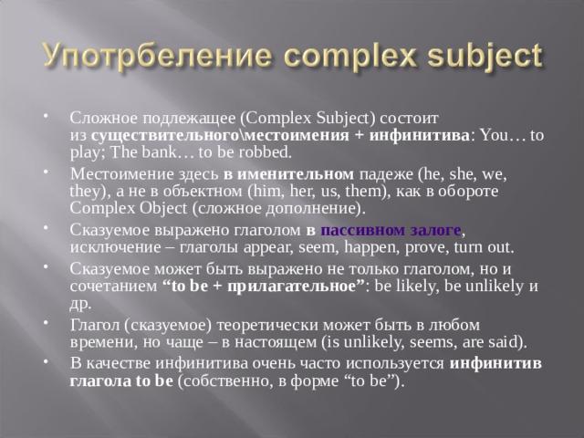 """Сложное подлежащее (Complex Subject) состоит из существительного\местоимения + инфинитива : You… to play; The bank… to be robbed. Местоимение здесь в именительном падеже (he, she, we, they), а не в объектном (him, her, us, them), как в обороте Complex Object (сложное дополнение). Сказуемое выражено глаголом в пассивном залоге , исключение – глаголы appear, seem, happen, prove, turn out. Сказуемое может быть выражено не только глаголом, но и сочетанием """"to be + прилагательное"""" : be likely, be unlikely и др. Глагол (сказуемое) теоретически может быть в любом времени, но чаще – в настоящем (is unlikely, seems, are said). В качестве инфинитива очень часто используется инфинитив глагола to be (собственно, в форме """"to be"""")."""