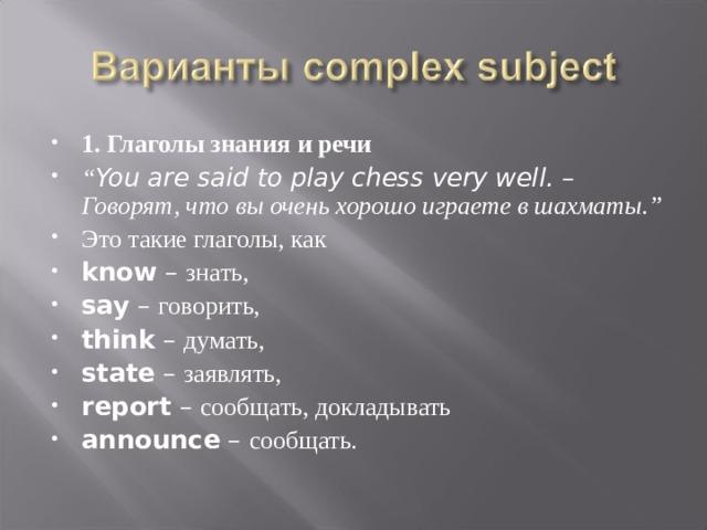 """1. Глаголы знания и речи """" You are said to play chess very well. – Говорят, что вы очень хорошо играете в шахматы."""" Это такие глаголы, как know – знать, say – говорить, think – думать, state – заявлять, report – сообщать, докладывать announce – сообщать."""