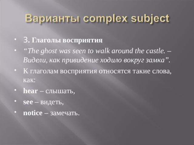 """3 . Глаголы восприятия """" The ghost was seen to walk around the castle. – Видели, как привидение ходило вокруг замка"""". К глаголам восприятия относятся такие слова, как: hear – слышать, see – видеть, notice – замечать."""