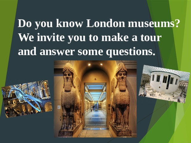 Do you know London museums? We invite you to make a tour and answer some questions.