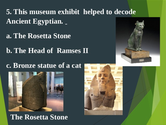5. This museum exhibit helped to decode   Ancient Egyptian.   a. The Rosetta Stone b. The Head of Ramses II c. Bronze statue of a cat The Rosetta Stone