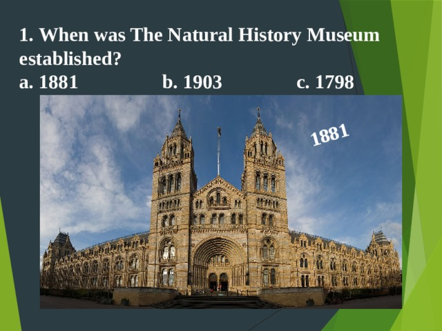 1881  1. When was The Natural History Museum established? a. 1881 b. 1903 c. 1798