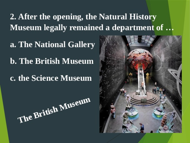 The British Museum . 2. After the opening, the Natural History Museum legally remained a department of … a. The National Gallery b. The British Museum c. the Science Museum