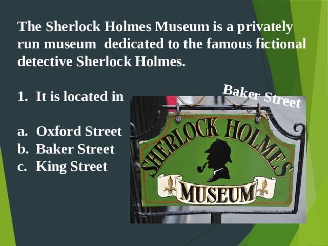 Baker Street   The Sherlock Holmes Museum is a privately run museum dedicated to the famous fictional detective Sherlock Holmes.   It is located in  Oxford Street Baker Street King Street