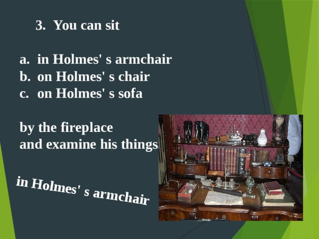 in Holmes' s armchair  You can sit You can sit   in Holmes' s armchair on Holmes' s chair on Holmes' s sofa  by the fireplace and examine his things.
