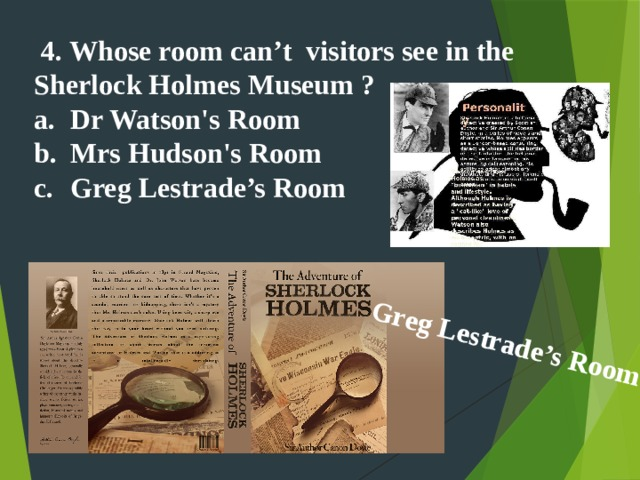 Greg Lestrade's Room    4. Whose room can't visitors see in the Sherlock Holmes Museum ?