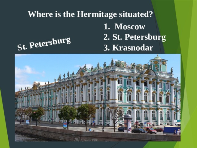 St. Petersburg  Where is the Hermitage situated? Moscow 2. St. Petersburg 3. Krasnodar