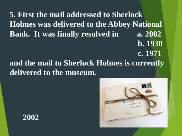 5. First the mail addressed to Sherlock Holmes was delivered to the Abbey National Bank. It was finally resolved in a. 2002  b. 1930  c. 1971 and the mail to Sherlock Holmes is currently delivered to the museum. 2002