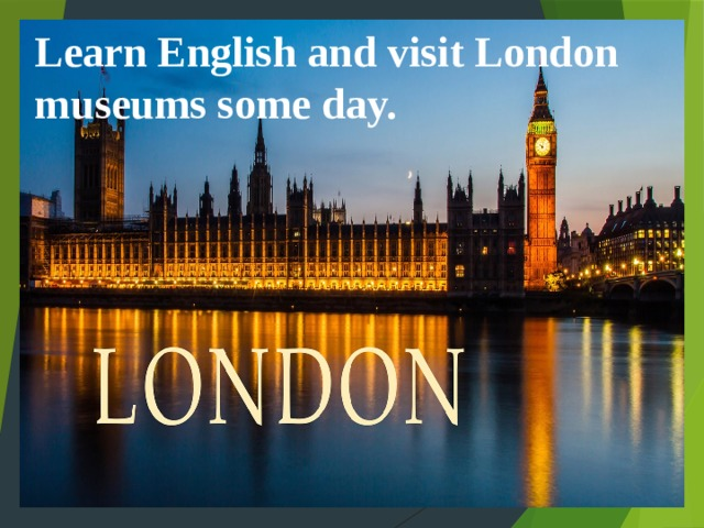 Learn English and visit London museums some day.