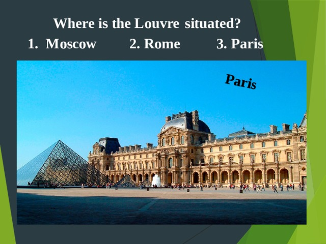 Paris  Where is the Louvre  situated? Moscow 2. Rome 3. Paris
