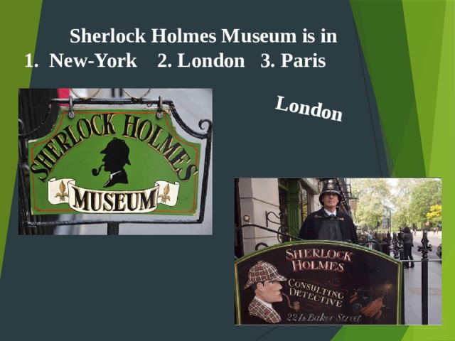 London  Sherlock Holmes Museum is in New-York 2. London 3. Paris