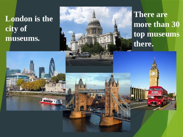 There are more than 30 top museums there. London is the city of museums.