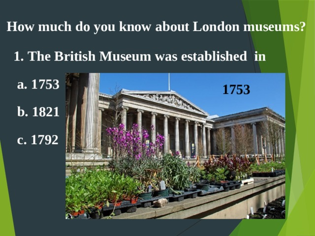 How much do you know about London museums? 1. The British Museum was established in  a. 1753  b. 1821  c. 1792  1753