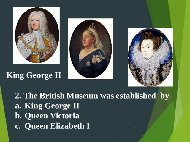 King George II 2. The British Museum was established by a.  King George II b.  Queen Victoria c.  Queen Elizabeth I