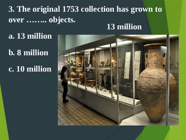 3. The original 1753 collection has grown to over …….. objects. a. 13 million b. 8 million c. 10 million 13 million