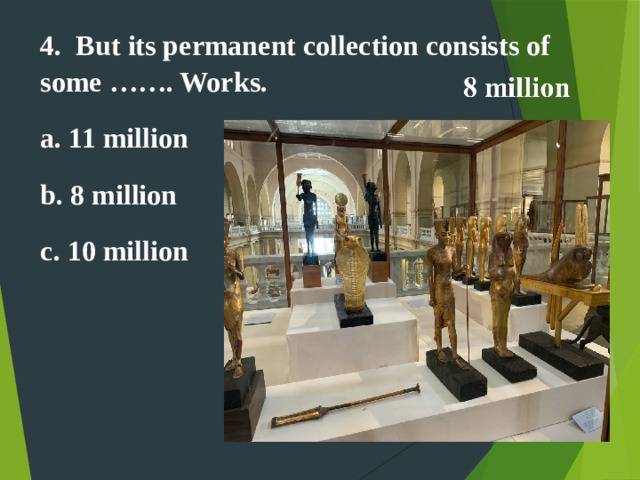 4. But its permanent collection consists of some ……. Works. a. 11 million b. 8 million c. 10 million