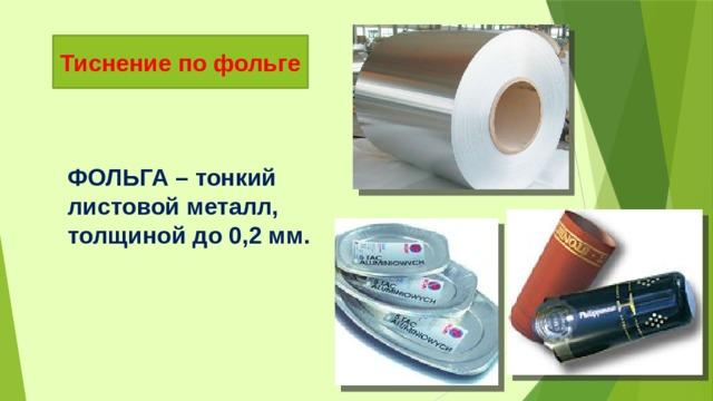 Тиснение по фольге ФОЛЬГА – тонкий листовой металл, толщиной до 0,2 мм.