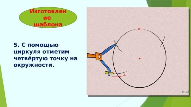 Изготовление  шаблона 5. С помощью циркуля отметим четвёртую точку на окружности.