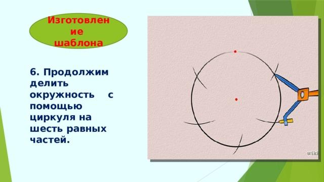 Изготовление  шаблона 6. Продолжим делить окружность с помощью циркуля на шесть равных частей.