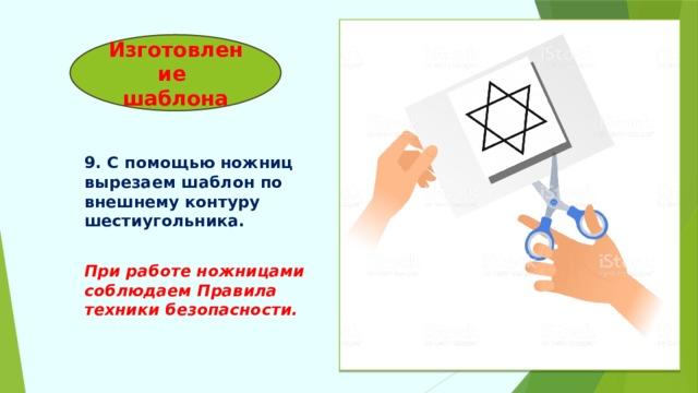 Изготовление  шаблона 9. С помощью ножниц вырезаем шаблон по внешнему контуру шестиугольника.  При работе ножницами соблюдаем Правила техники безопасности.