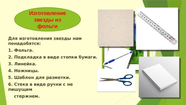 Изготовление звезды из фольги Вставка рисунка Для изготовления звезды нам понадобятся: 1. Фольга. 2. Подкладка в виде стопки бумаги. 3. Линейка. 4. Ножницы. 5. Шаблон для разметки. 6. Стека в виде ручки с не пишущим  стержнем.