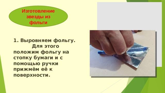 Изготовление звезды из фольги 1. Выровняем фольгу. Для этого положим фольгу на стопку бумаги и с помощью ручки прижмём её к поверхности.
