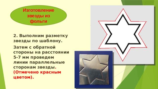 Изготовление звезды из фольги 2. Выполним разметку звезды по шаблону. Затем с обратной стороны на расстоянии 5-7 мм проведем линии параллельные сторонам звезды .(Отмечено красным цветом).