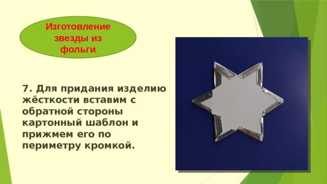Изготовление звезды из фольги 7. Для придания изделию жёсткости вставим с обратной стороны картонный шаблон и прижмем его по периметру кромкой.