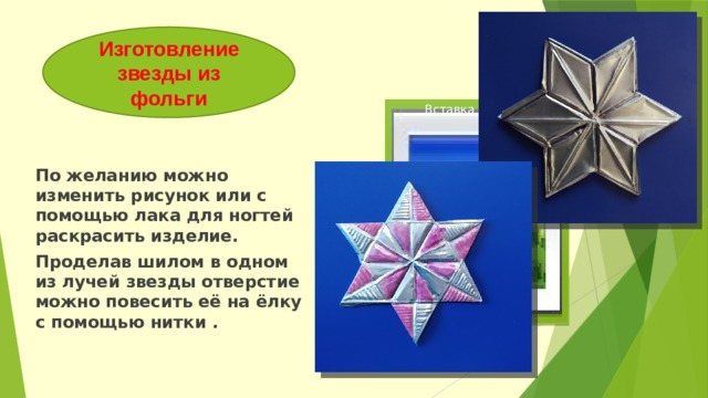 Изготовление звезды из фольги Вставка рисунка По желанию можно изменить рисунок или с помощью лака для ногтей раскрасить изделие. Проделав шилом в одном из лучей звезды отверстие можно повесить её на ёлку с помощью нитки .