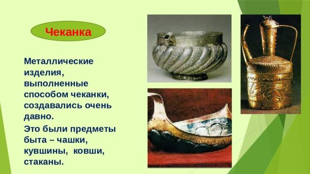 Чеканка Металлические изделия, выполненные способом чеканки, создавались очень давно. Это были предметы быта – чашки, кувшины, ковши, стаканы.