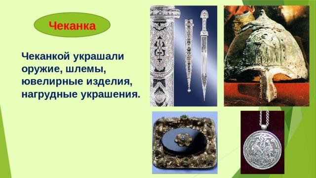 Чеканка Чеканкой украшали оружие, шлемы, ювелирные изделия, нагрудные украшения.