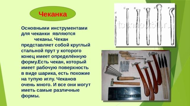Чеканка Основными инструментами для чеканки являются чеканы. Чекан представляет собой круглый стальной прут у которого конец имеет определённую форму.Есть чекан, который имеет рабочую поверхность в виде шарика, есть похожие на тупую иглу. Чеканов очень много. И все они могут иметь самые различные формы.
