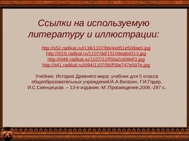 Ссылки на используемую литературу и иллюстрации: http://s52.radikal.ru/i138/1107/bb/4ed51e50dae0.jpg  http://i018.radikal.ru/1107/dd/1510deabd313.jpg  http://i048.radikal.ru/1107/12/f56a2c6984f3.jpg  http://s41.radikal.ru/i094/1107/56/f58e747e597e.jpg  Учебник: История Древнего мира: учебник для 5 класса общеобразовательных учреждений / А.А.Вигасин, Г.И.Годер, И.С.Свенцицкая. – 13-е издание.-М.:Просвещение,2006.-287 с.