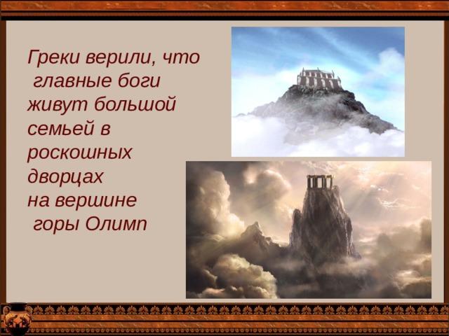 Греки верили, что  главные боги живут большой семьей в роскошных дворцах на вершине  горы Олимп