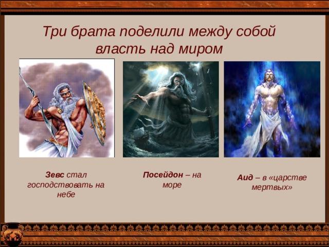 Три брата поделили между собой власть над миром Зевс стал господствовать на небе Посейдон – на море Аид – в «царстве мертвых»