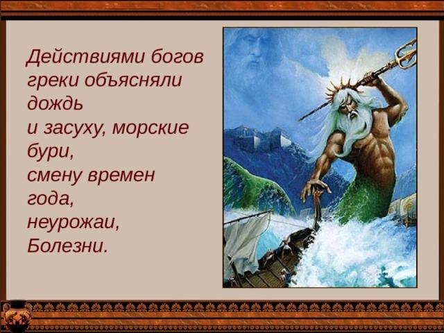 Действиями богов греки объясняли дождь и засуху, морские бури, смену времен года, неурожаи, Болезни.