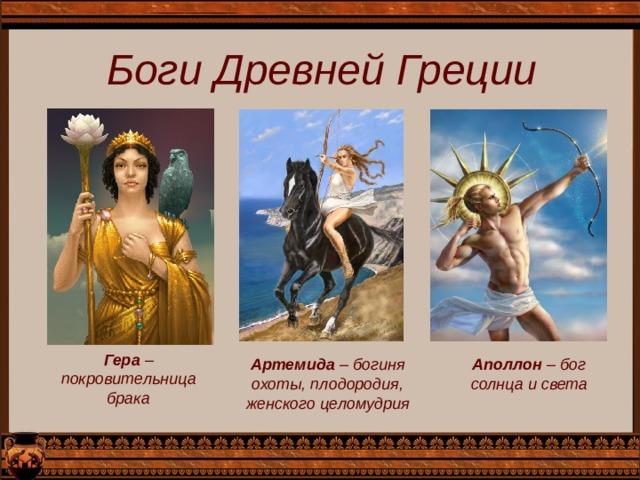 Боги Древней Греции Гера – покровительница брака Артемида – богиня охоты, плодородия, женского целомудрия Аполлон – бог солнца и света