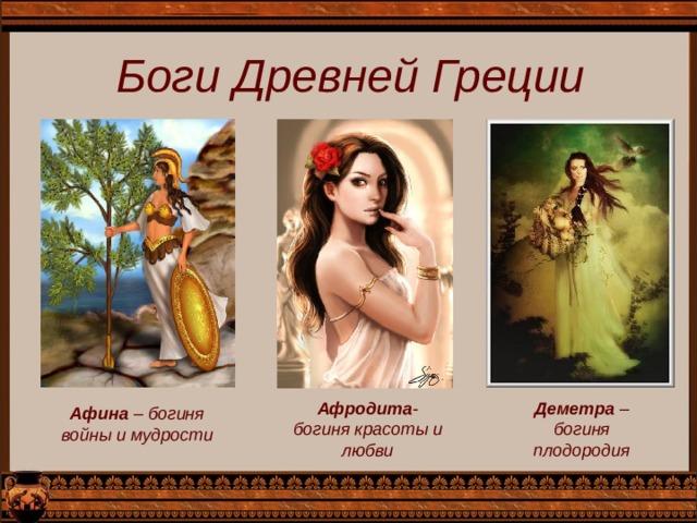 Боги Древней Греции Афродита -богиня красоты и любви Деметра – богиня плодородия Афина – богиня войны и мудрости