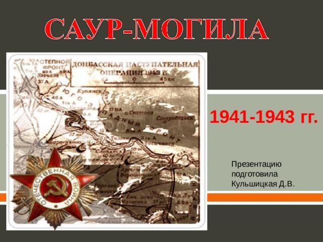 1941-1943 гг. Презентацию подготовила Кульшицкая Д.В.