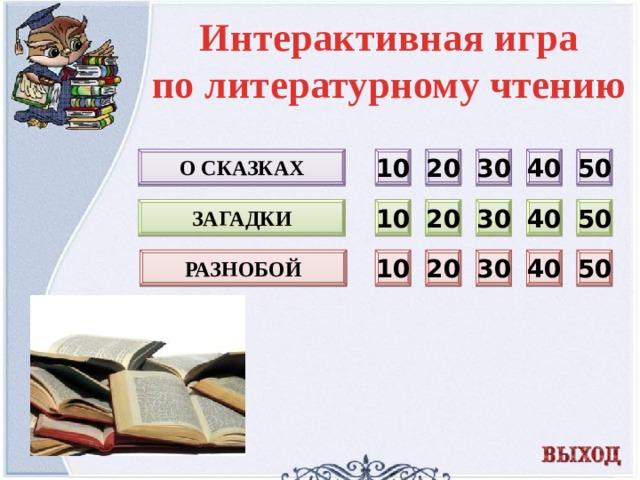 Интерактивная игра по литературному чтению 10 О сказках 40 50 30 20 10 20 загадки 40 50 30 разнобой 20 50 40 30 10