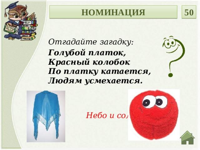 50 НОМИНАЦИЯ Отгадайте загадку: Голубой платок,  Красный колобок  По платку катается,  Людям усмехается.  Небо и солнце.