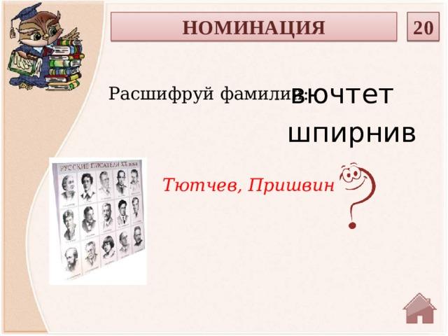 НОМИНАЦИЯ 20  вючтет Расшифруй фамилии: шпирнив Тютчев, Пришвин